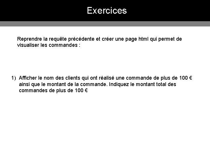 Exercices Reprendre la requête précédente et créer une page html qui permet de visualiser