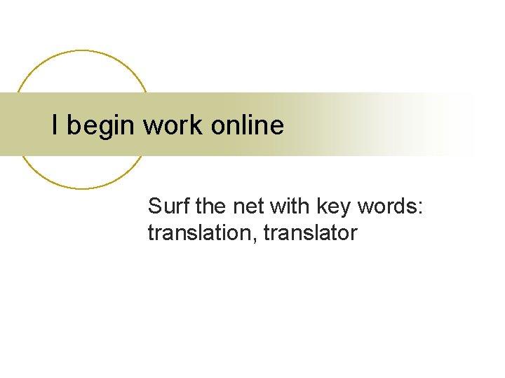 I begin work online Surf the net with key words: translation, translator