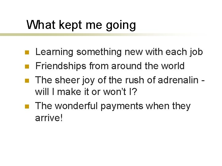 What kept me going n n Learning something new with each job Friendships from