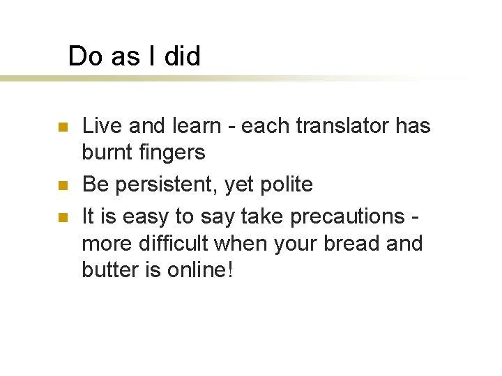 Do as I did n n n Live and learn - each translator has