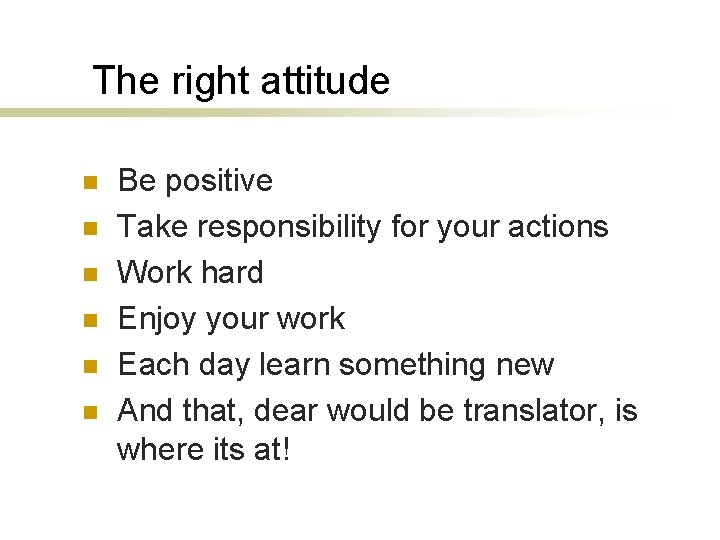The right attitude n n n Be positive Take responsibility for your actions Work