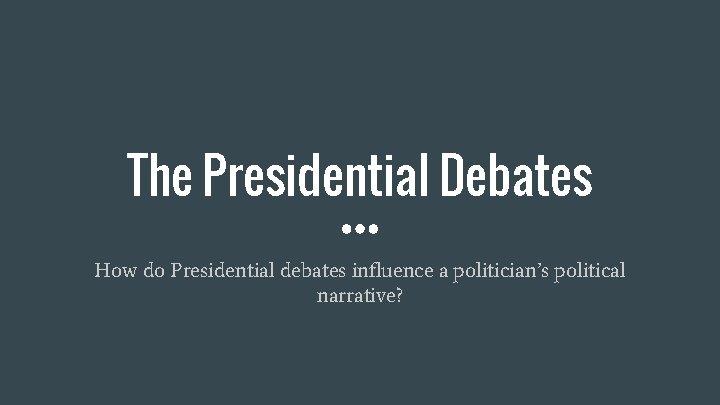 The Presidential Debates How do Presidential debates influence a politician's political narrative?