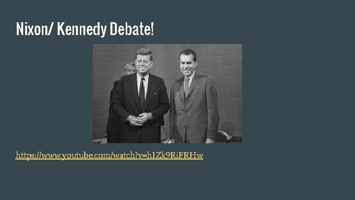 Nixon/ Kennedy Debate! https: //www. youtube. com/watch? v=h 1 Zk 9 Ri. FRHw
