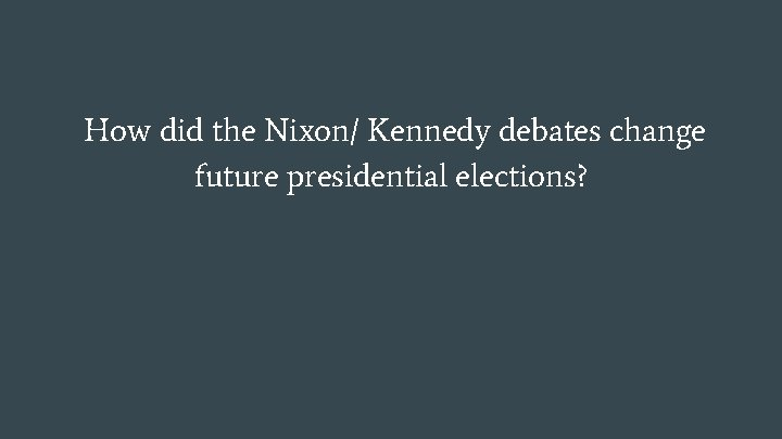 How did the Nixon/ Kennedy debates change future presidential elections?