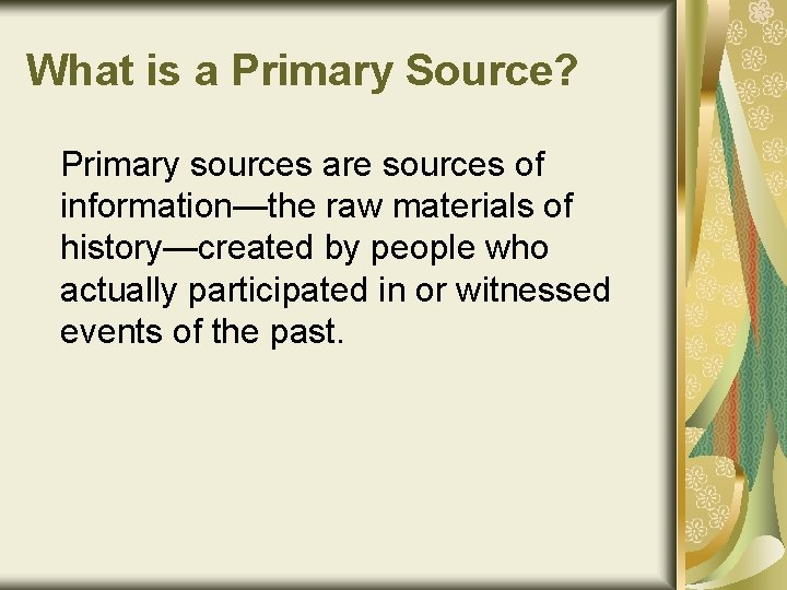 What is a Primary Source? Primary sources are sources of information—the raw materials of