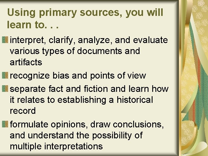 Using primary sources, you will learn to. . . interpret, clarify, analyze, and evaluate