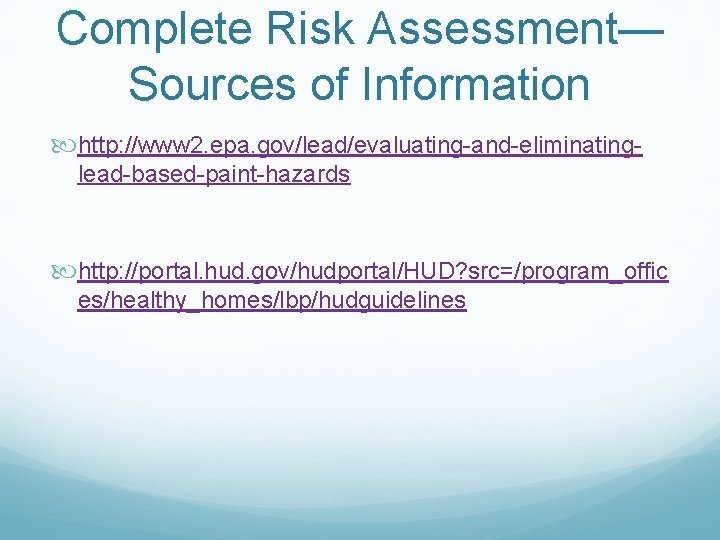 Complete Risk Assessment— Sources of Information http: //www 2. epa. gov/lead/evaluating-and-eliminatinglead-based-paint-hazards http: //portal. hud.