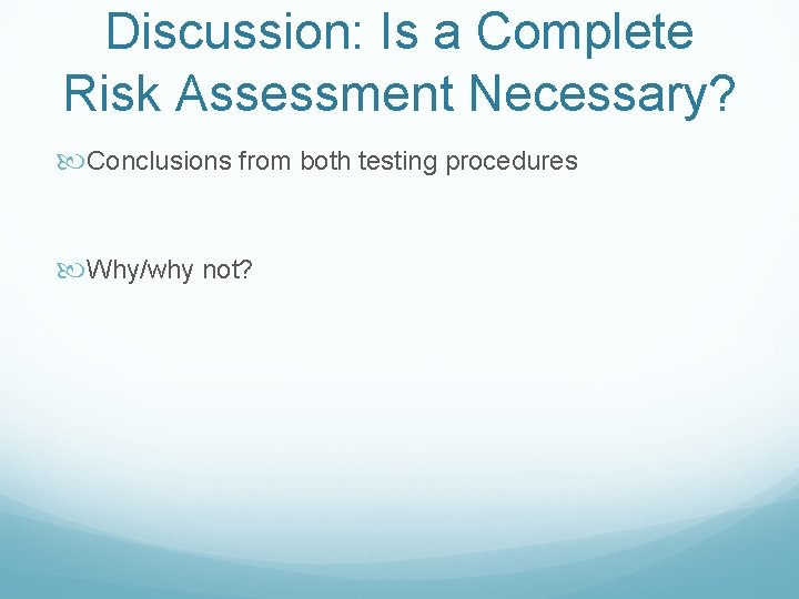Discussion: Is a Complete Risk Assessment Necessary? Conclusions from both testing procedures Why/why not?