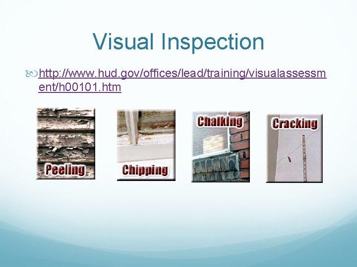 Visual Inspection http: //www. hud. gov/offices/lead/training/visualassessm ent/h 00101. htm