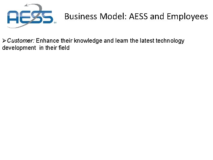 Business Model: AESS and Employees ØCustomer: Enhance their knowledge and learn the latest technology