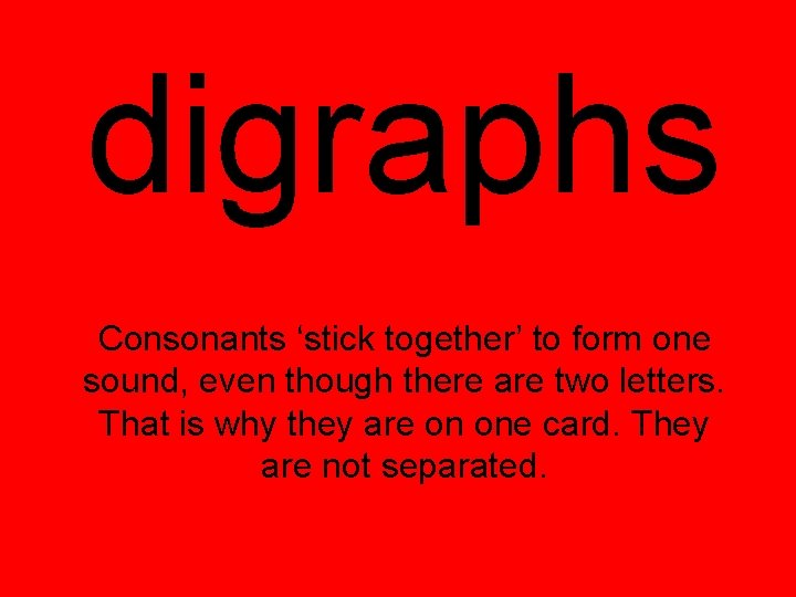 digraphs Consonants 'stick together' to form one sound, even though there are two letters.