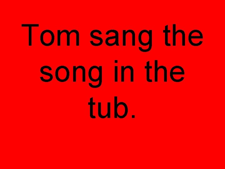 Tom sang the song in the tub.