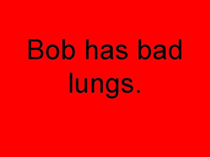 Bob has bad lungs.
