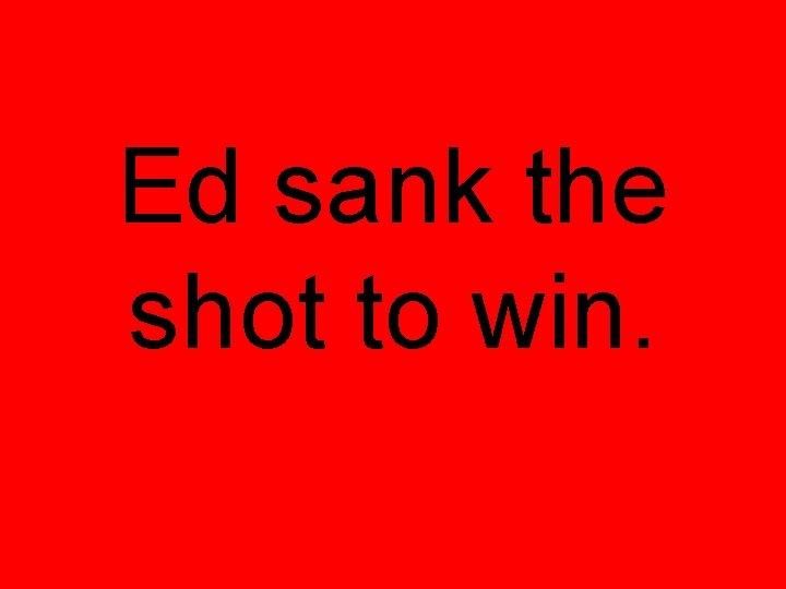 Ed sank the shot to win.