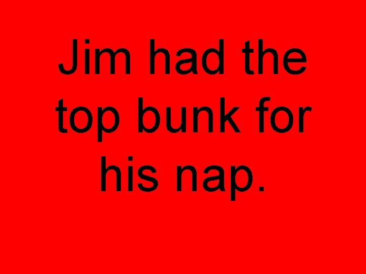 Jim had the top bunk for his nap.