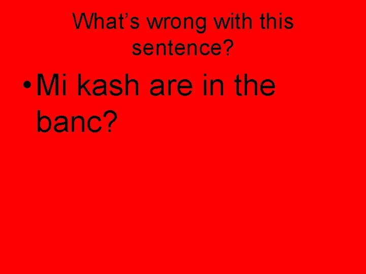 What's wrong with this sentence? • Mi kash are in the banc?