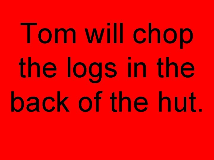 Tom will chop the logs in the back of the hut.