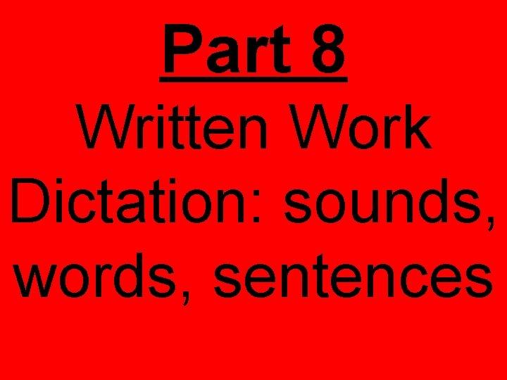 Part 8 Written Work Dictation: sounds, words, sentences