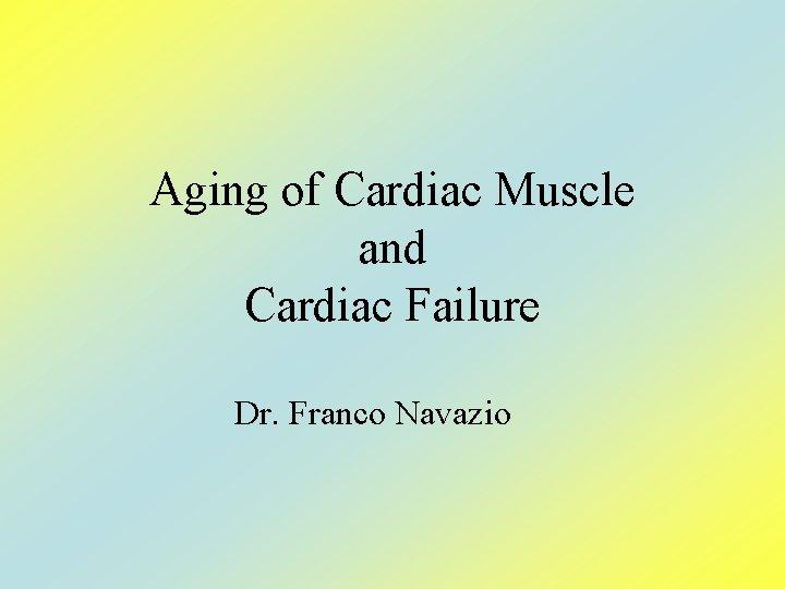 Aging of Cardiac Muscle and Cardiac Failure Dr. Franco Navazio