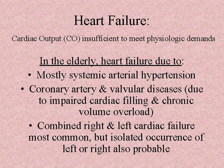 Heart Failure: Cardiac Output (CO) insufficient to meet physiologic demands In the elderly, heart