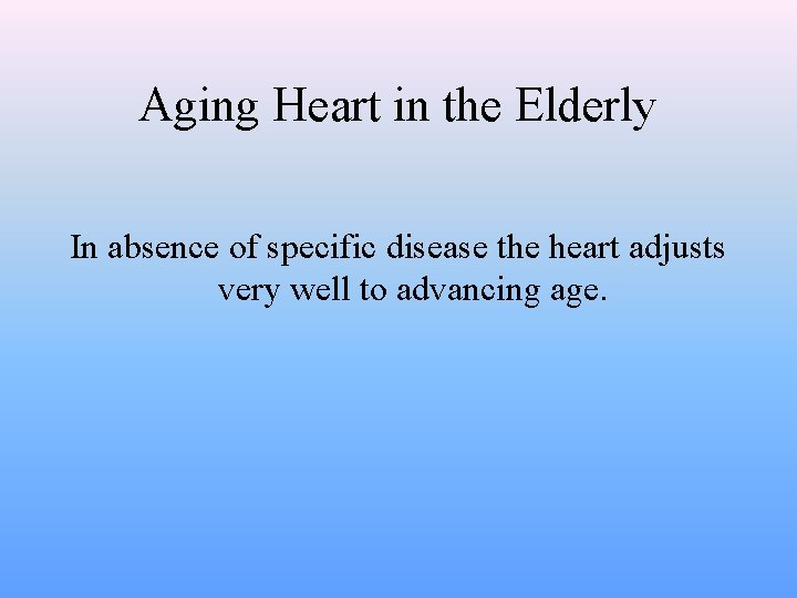 Aging Heart in the Elderly In absence of specific disease the heart adjusts very