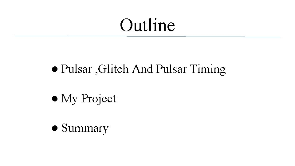 Outline ● Pulsar , Glitch And Pulsar Timing ● My Project ● Summary