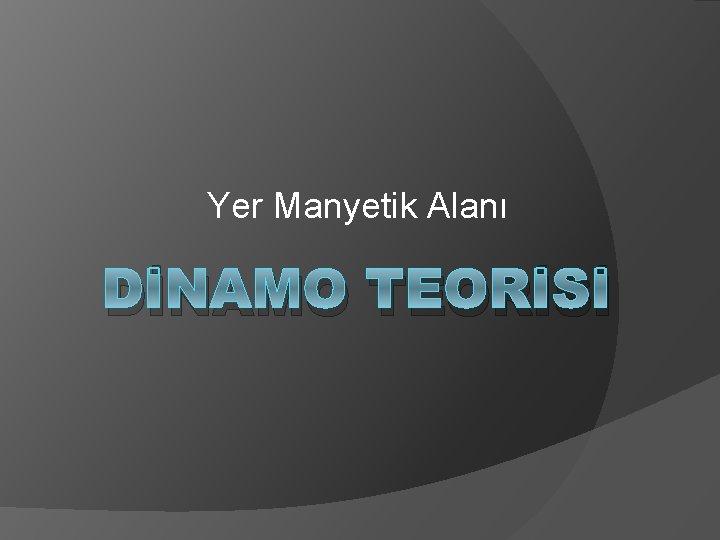 Yer Manyetik Alanı DİNAMO TEORİSİ