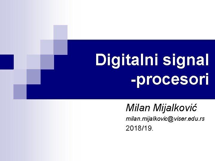 Digitalni signal -procesori Milan Mijalković milan. mijalkovic@viser. edu. rs 2018/19.