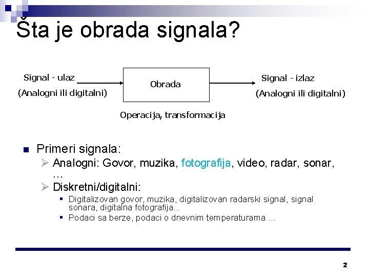 Šta je obrada signala? Signal - ulaz Obrada (Analogni ili digitalni) Signal - izlaz
