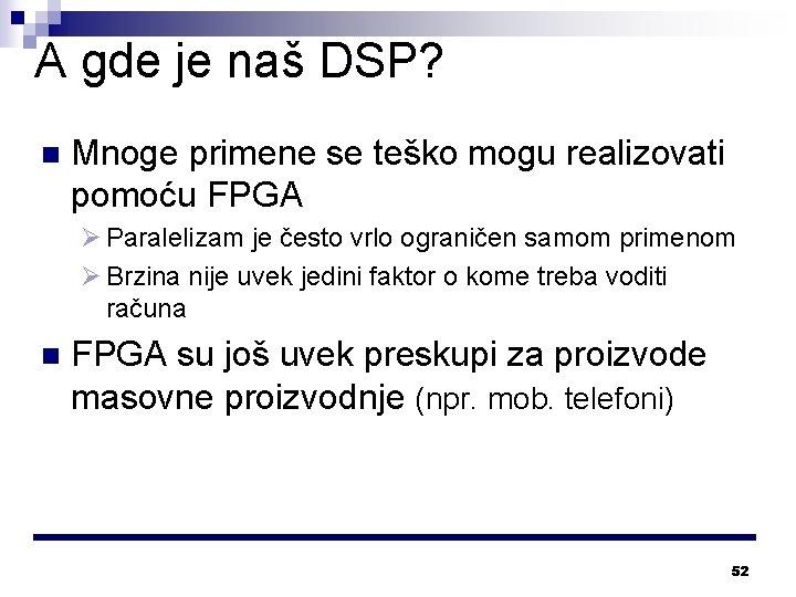 A gde je naš DSP? n Mnoge primene se teško mogu realizovati pomoću FPGA