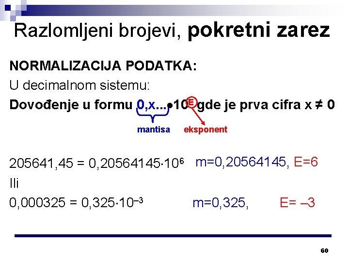Razlomljeni brojevi, pokretni zarez NORMALIZACIJA PODATKA: U decimalnom sistemu: Dovođenje u formu 0, x.