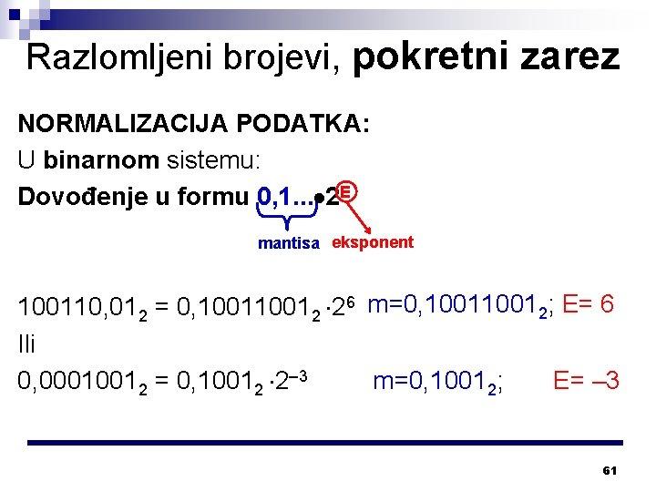 Razlomljeni brojevi, pokretni zarez NORMALIZACIJA PODATKA: U binarnom sistemu: Dovođenje u formu 0, 1.