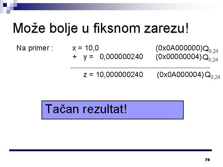 Može bolje u fiksnom zarezu! Na primer : x = 10, 0 + y