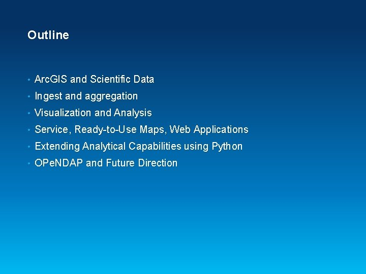Outline • Arc. GIS and Scientific Data • Ingest and aggregation • Visualization and