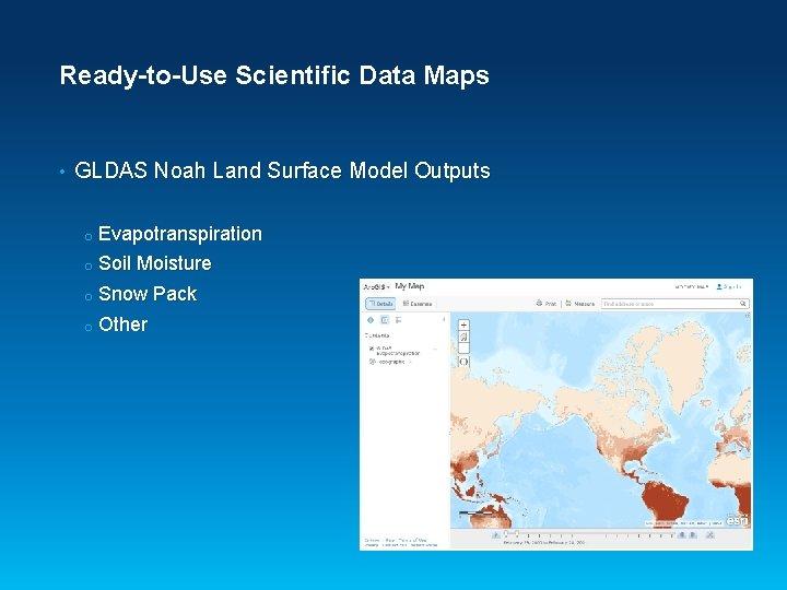 Ready-to-Use Scientific Data Maps • GLDAS Noah Land Surface Model Outputs o Evapotranspiration o