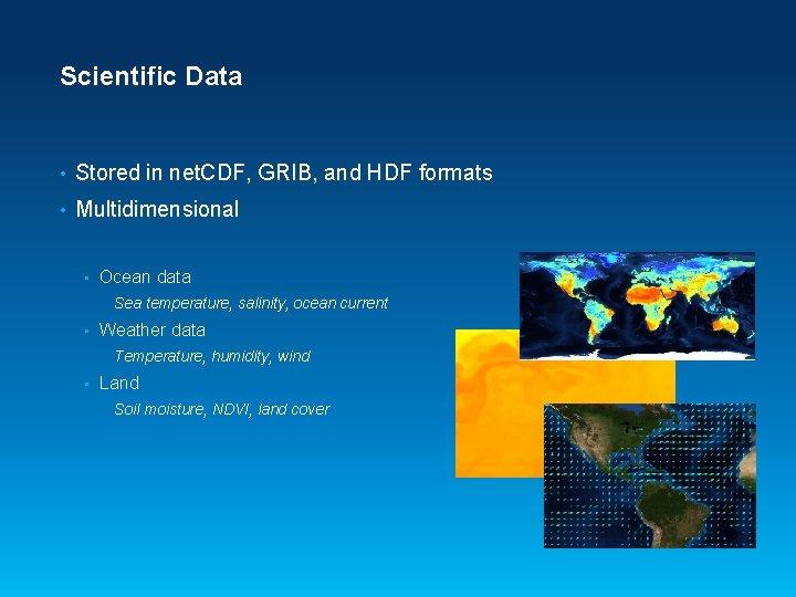 Scientific Data • Stored in net. CDF, GRIB, and HDF formats • Multidimensional •