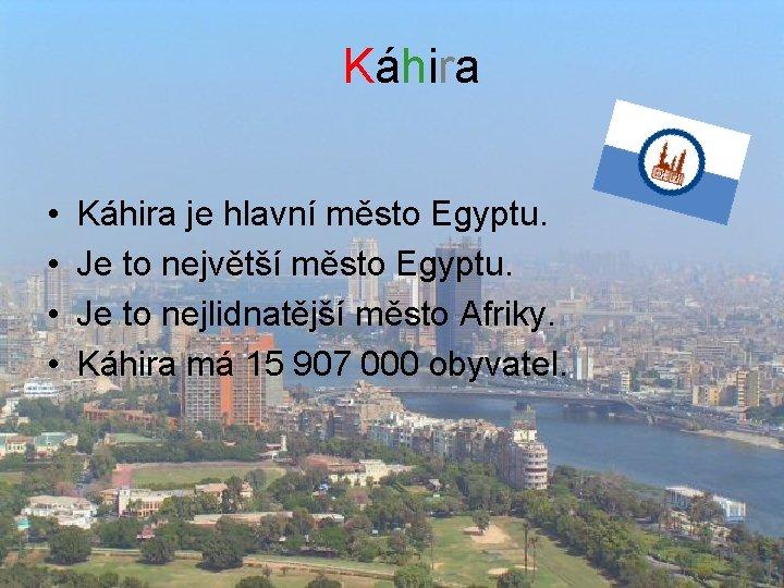 Káhira • • Káhira je hlavní město Egyptu. Je to největší město Egyptu. Je