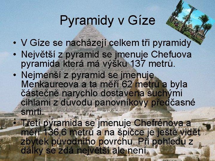 Pyramidy v Gíze • V Gíze se nacházejí celkem tři pyramidy • Největší z