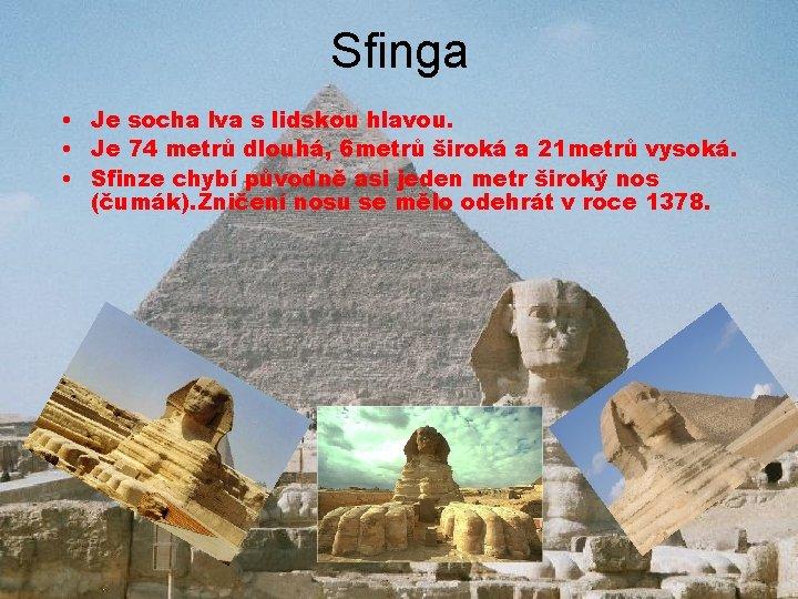 Sfinga • Je socha lva s lidskou hlavou. • Je 74 metrů dlouhá, 6