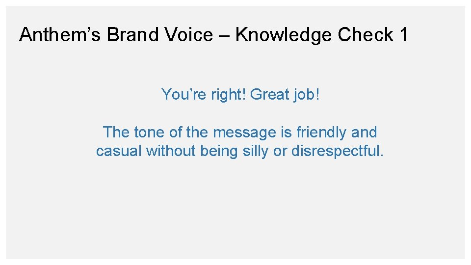 Anthem's Brand Voice – Knowledge Check 1 You're right! Great job! The tone of