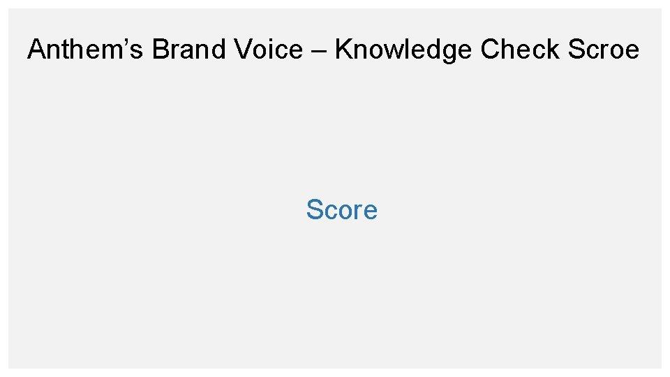 Anthem's Brand Voice – Knowledge Check Scroe Score