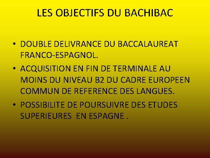 LES OBJECTIFS DU BACHIBAC • DOUBLE DELIVRANCE DU BACCALAUREAT FRANCO-ESPAGNOL. • ACQUISITION EN FIN