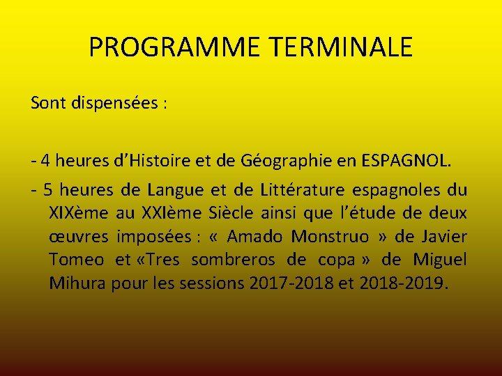 PROGRAMME TERMINALE Sont dispensées : - 4 heures d'Histoire et de Géographie en ESPAGNOL.