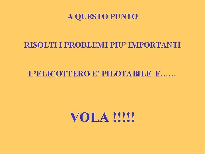 A QUESTO PUNTO RISOLTI I PROBLEMI PIU' IMPORTANTI L'ELICOTTERO E' PILOTABILE E…… VOLA !!!!!