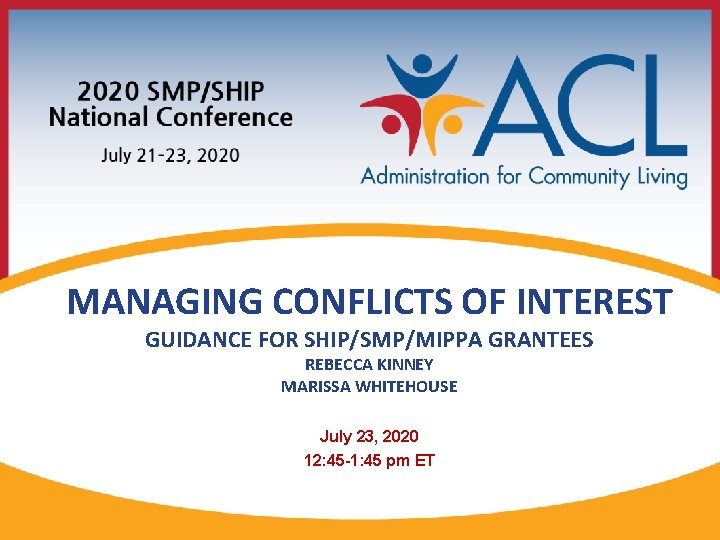 MANAGING CONFLICTS OF INTEREST GUIDANCE FOR SHIP/SMP/MIPPA GRANTEES REBECCA KINNEY MARISSA WHITEHOUSE July 23,