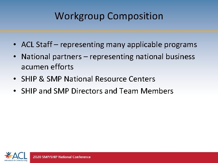 Workgroup Composition • ACL Staff – representing many applicable programs • National partners –