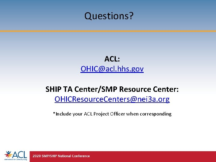 Questions? ACL: OHIC@acl. hhs. gov SHIP TA Center/SMP Resource Center: OHICResource. Centers@nei 3 a.