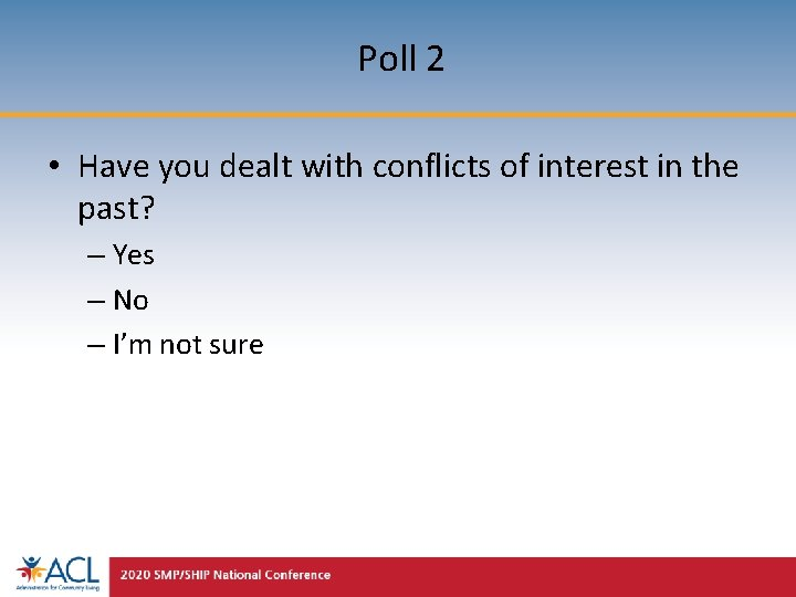 Poll 2 • Have you dealt with conflicts of interest in the past? –