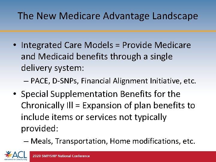 The New Medicare Advantage Landscape • Integrated Care Models = Provide Medicare and Medicaid