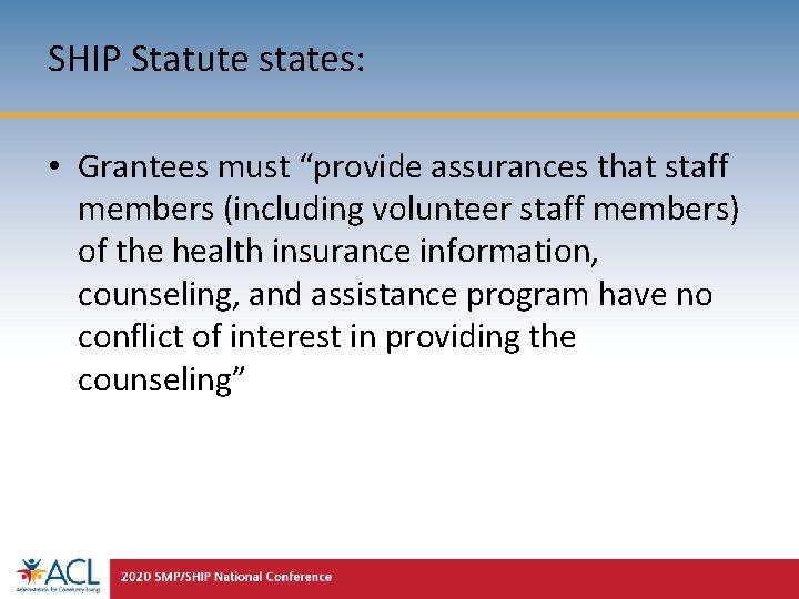 "SHIP Statute states: • Grantees must ""provide assurances that staff members (including volunteer staff"